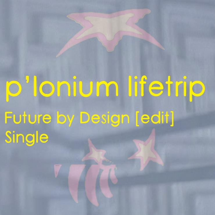 P-lonium Lifetrip medium- Future By Design [edit]- Single